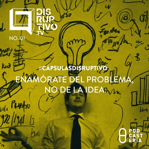 #CápsulasDisruptivo - Enamórate del problema, no de la idea.