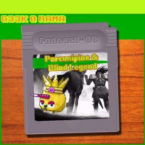 Geek'O'rama -Episode 006- Porcunipine & Blind Legend