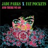 Jade Parks X Fat Pockets - And There We Go