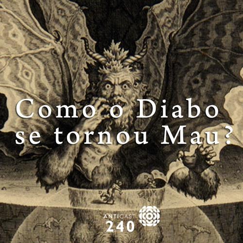 AntiCast 240 – Como o Diabo se tornou Mau?
