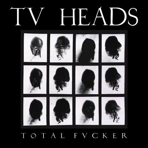 "TV Heads ""Total Fucker"""