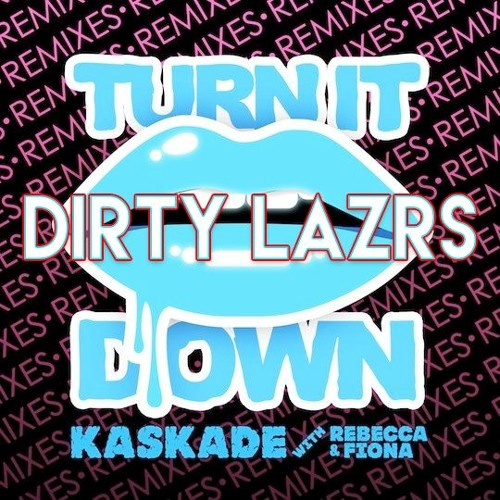 Kaskade - Turn It Down (DIRTY LAZRS Remix)