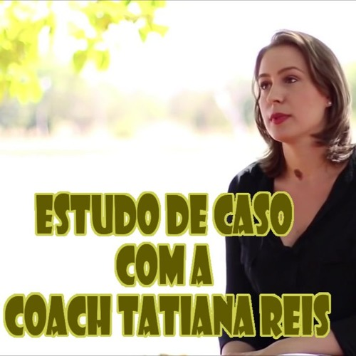 #76 Estudo De Caso Com A Coach Tatiana Reis