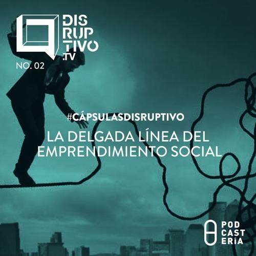#CápsulasDisruptivo - La Delgada Línea del Emprendimiento Social