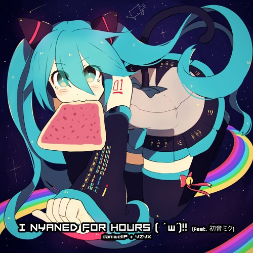 I Nyaned for Hours ( ' w')‼ [feat. 初音ミク] - daniwellP + YZYX