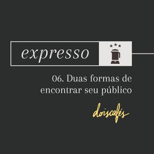 expresso | 06 | Duas formas de encontrar seu público