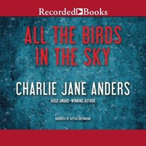 ALL THE BIRDS IN THE SKY By Charlie Jane Anders, Read By Alyssa Bresnahan