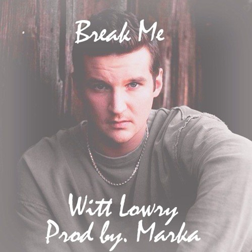 Witt Lowry - Break Me (Prod. By Marka)