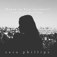 House On Fire (acoustic version)- Sara Phillips
