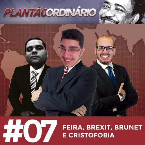 Plantão Ordinário 07 - Feira, Brexit, Brunet e Cristofobia