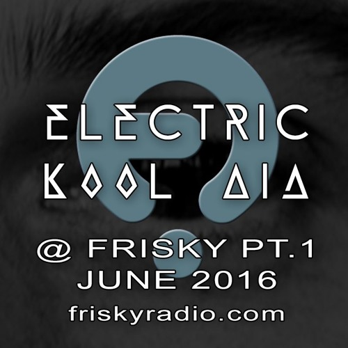 Electric Kool Aid - June 2016 @ Frisky Radio - PART ONE