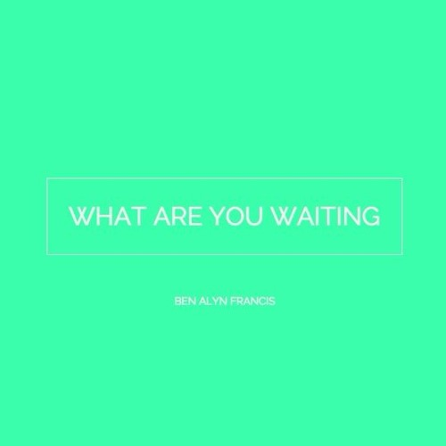 What Are You Waiting For - Ben Alyn Francis