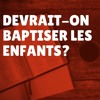Devrait-on baptiser les enfants? (Episode 38)