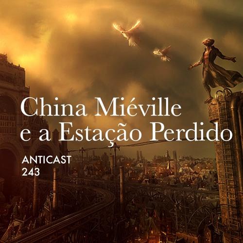 AntiCast 243 – China Miéville e a Estação Perdido