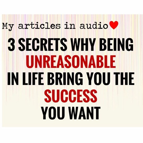 My Articles in Audio - 3 secrets why being unreasonable in life brings you the success you want