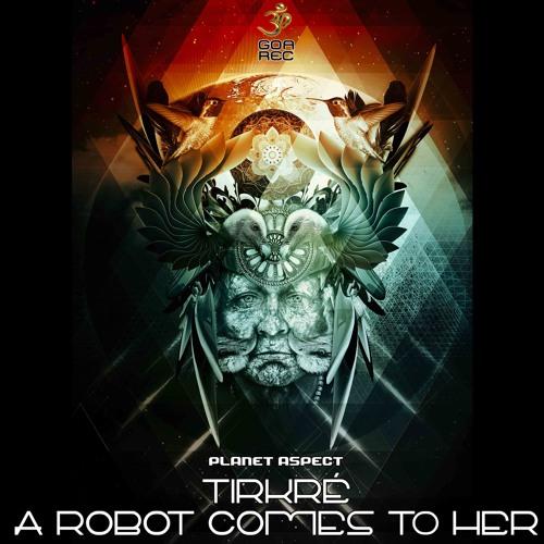 Tirkré, A Robot Comes to Her - Planet Aspect (goaep221 - Goa Records)