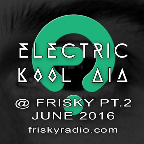 Electric Kool Aid - JUNE 2016 @ Frisky Radio - PART TWO