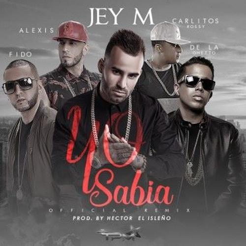 (95) Yo Sabia - Alexis Y Fido ft JEY M ,Carlitos RossyDe la Ghetto Dj And X