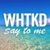 WHTKD - Say To Me (Official Audio)