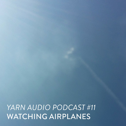 Yarn Audio Podcast #11 – Watching Airplanes (2016)