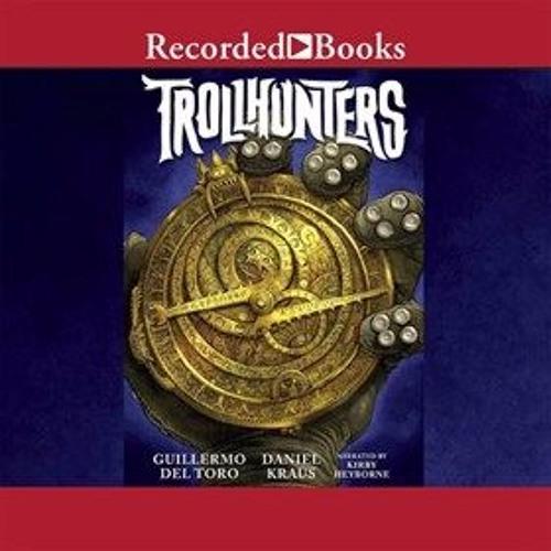 TROLLHUNTERS by Guillermo del Toro, Daniel Kraus, read by Kirby Heyborne