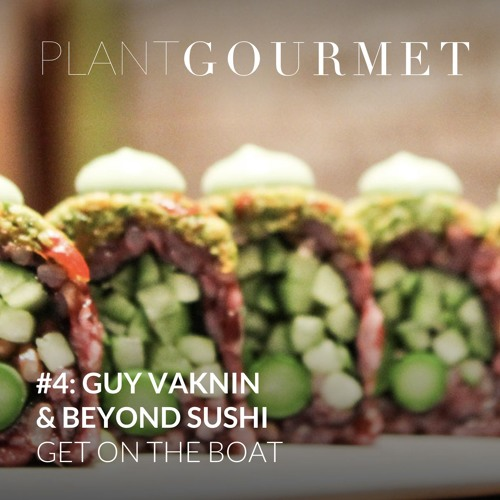 Plant Gourmet: #4: Guy Vaknin & Beyond Sushi - Get On The Boat