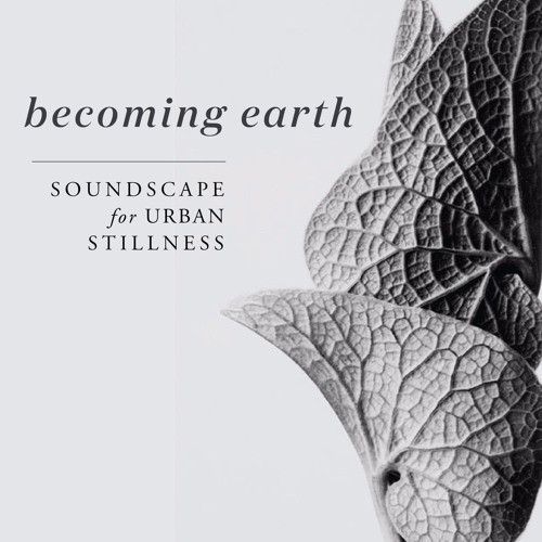 Becoming Earth - a soundscaped journey to soften urban consciousness