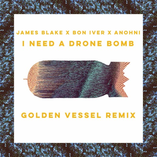 James Blake x Bon Iver x Anohni - I Need A Drone Bomb (Golden Vessel Remix)