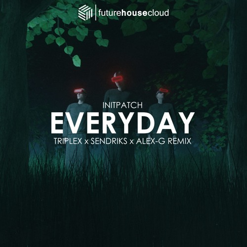 INITPATCH - Everyday (Triplex, Sendriks & Alex-G Remix)
