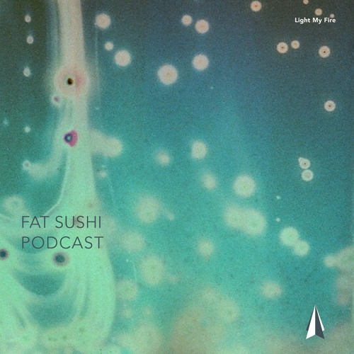 Light My Fire ▲ Podcast 001 △ Fat Sushi