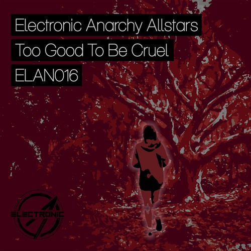 Electronic Anarchy Allstars - Too Good To Be Cruel [ELAN016] - Release: 2016-09-05