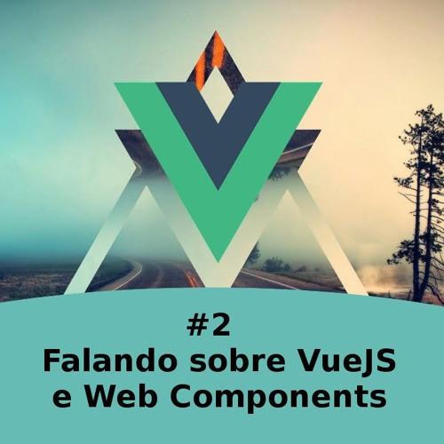 #2 - Falando Sobre Vuejs e Web Components
