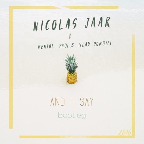 Mentol x Paul.B x Vlad Dombici vs. Nicolas Jaar - And I Say (Bootleg)