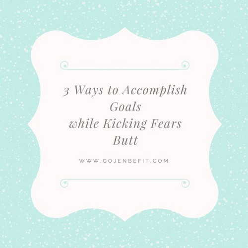 3 Ways to Accomplish Goals while Kicking Fears Butt