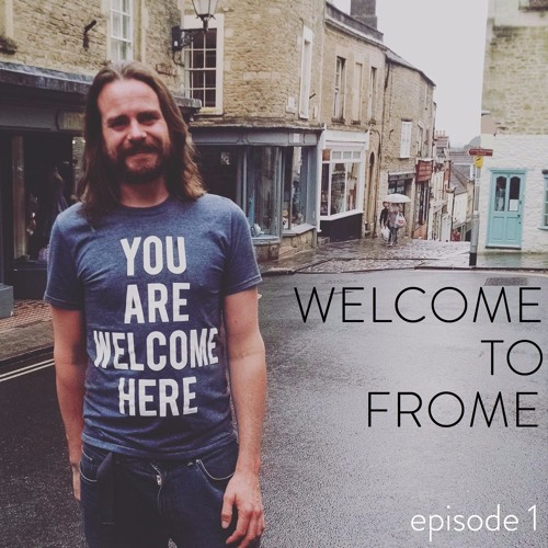 Ep 2a: Welcome to Frome - This is what the New Economy looks like