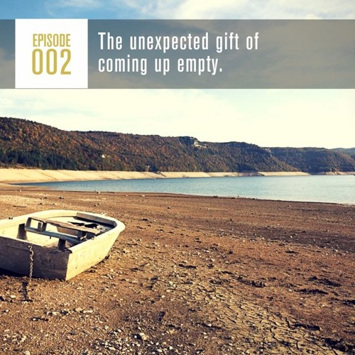 Season 1, Episode 002: The Unexpected Gift of Coming Up Empty