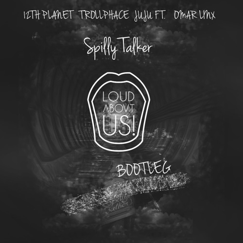 12th Planet, Trollphace, JuJu ft Omar LinX - Spilly Talker (LOUD ABOVT US! Bootleg)