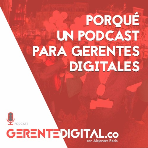 Porqué un podcast para Gerentes Digitales?