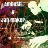 AMBUSH & Jah Maker