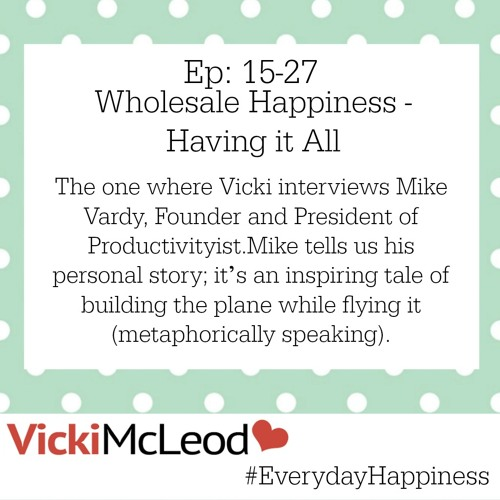 15-27 Everyday Happiness - Wholesale Happiness - Having it All with Mike Vardy