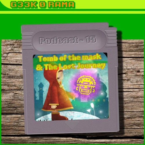 Episode 015 Geek'O'rama - Tomb of The Mask & The Lost Journey