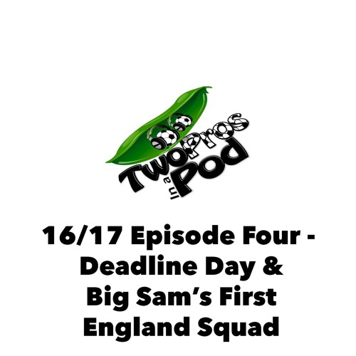 2016/17 Episode 4 - Deadline Day & Big Sam's First England Squad