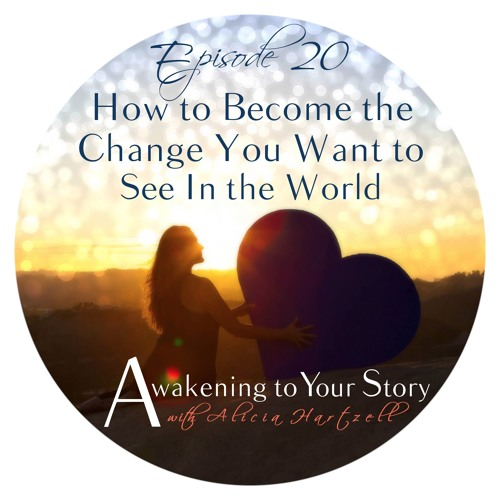 Episode 20 How to Become the Change You Want to See in the World
