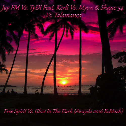 Jay FM,TyDi,Kerli,Myon & Shane 54,Talamanca - Free Spirit Vs. Glow In The Dark (Awayda 2016 ReMash)