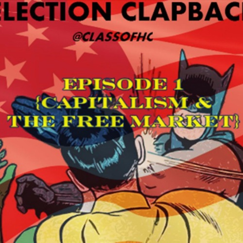 Election Clapback Episode 1 (Capitalism & The Free Market)