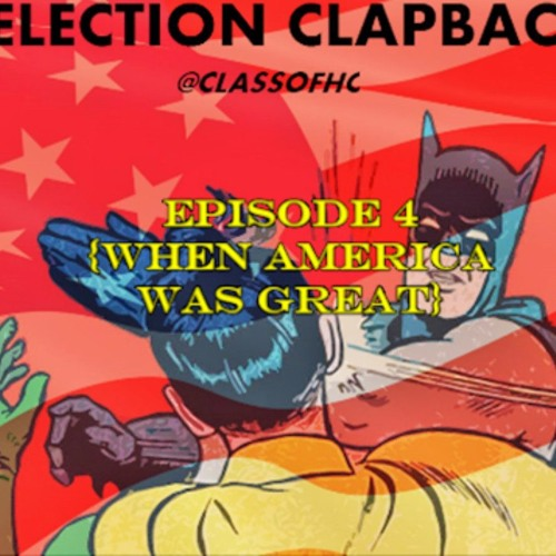 Election Clapback Episode 4 (When America Was Great)