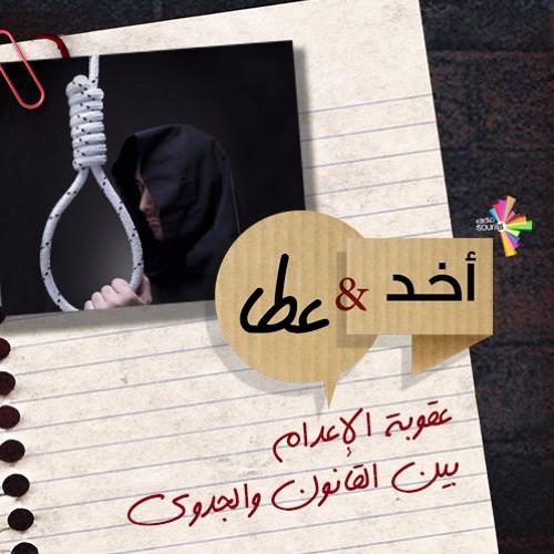 أخد وعطا 179 - عقوبة الإعدام، بين القانون والجدوى