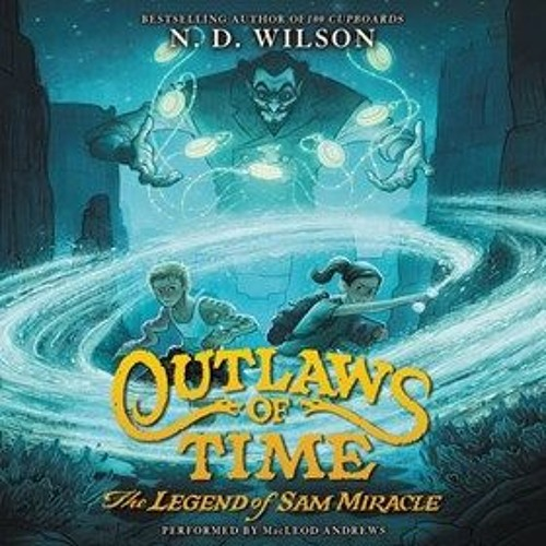 OUTLAWS OF TIME: THE LEGEND OF SAM MIRACLE by N.D. Wilson, read by MacLeod Andrews