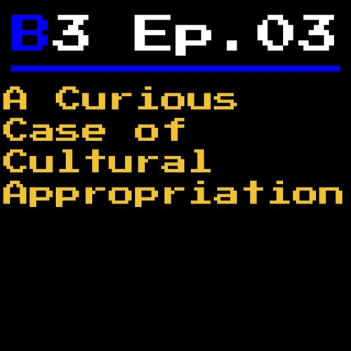 B3 Episode 03 - A Curious Case of Cultural Appropriation