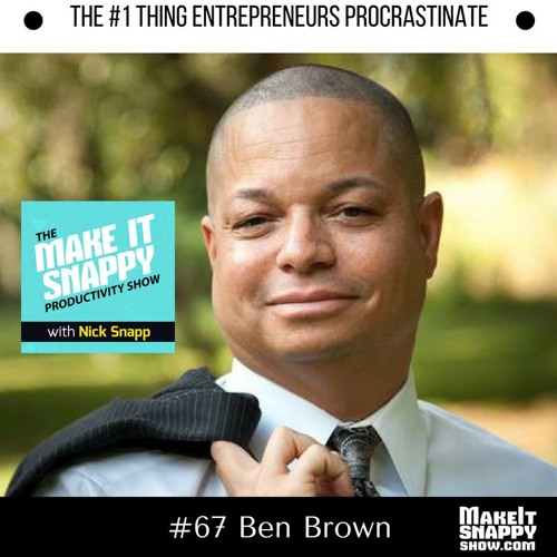 67 - The No. 1 Thing Entrepreneurs Procrastinate (with Ben Brown)